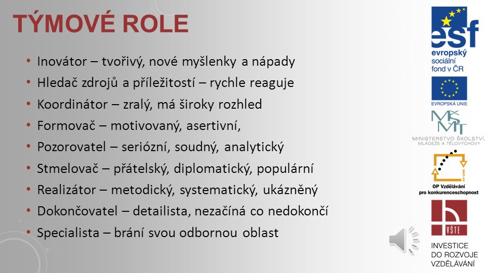 ROLE VE SKUPINĚ Role poskytující skupině Pomáhá skupině soustředit se na dosažení svých úkolů Role vytvoření skupiny a udržení rolí Poskytuje podporu, řeší konflikty Individuální role Individuálně orientované, brání efektivnosti, dosažení cílů