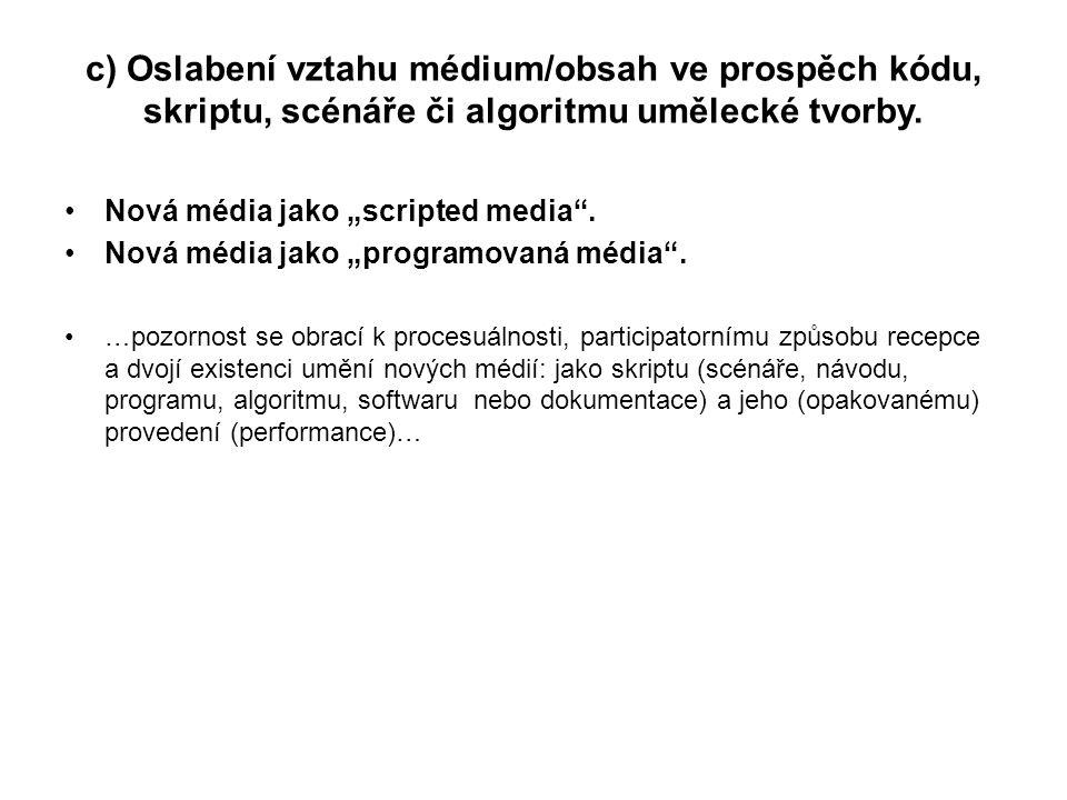 """c) Oslabení vztahu médium/obsah ve prospěch kódu, skriptu, scénáře či algoritmu umělecké tvorby. Nová média jako """"scripted media"""". Nová média jako """"pr"""