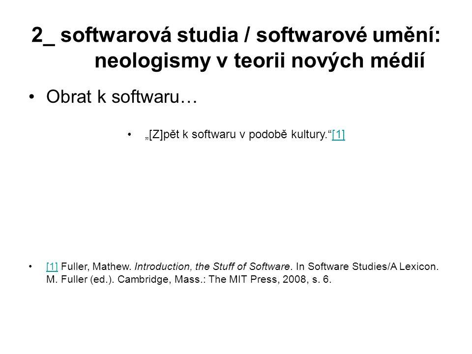 """2_ softwarová studia / softwarové umění: neologismy v teorii nových médií Obrat k softwaru… """"[Z]pět k softwaru v podobě kultury.""""[1][1] [1] Fuller, Ma"""