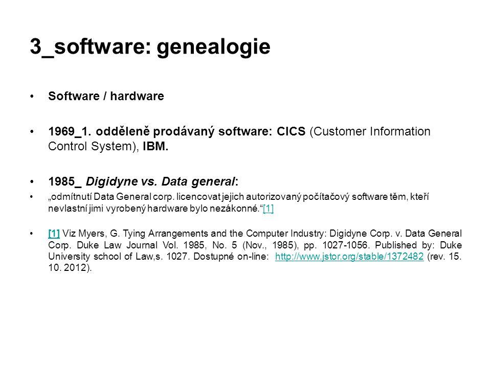 3_software: genealogie Software / hardware 1969_1. odděleně prodávaný software: CICS (Customer Information Control System), IBM. 1985_ Digidyne vs. Da