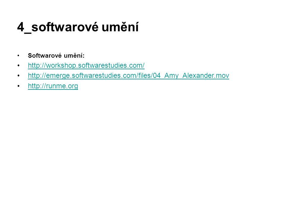 4_softwarové umění Softwarové umění: http://workshop.softwarestudies.com/ http://emerge.softwarestudies.com/files/04_Amy_Alexander.mov http://runme.or