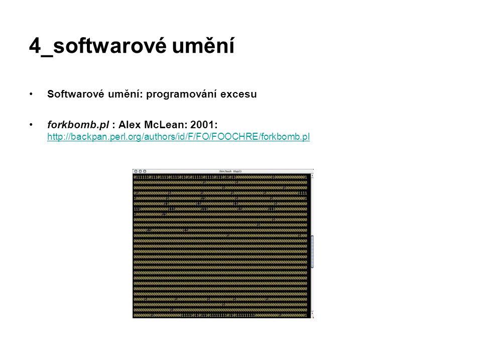 4_softwarové umění Softwarové umění: programování excesu forkbomb.pl : Alex McLean: 2001: http://backpan.perl.org/authors/id/F/FO/FOOCHRE/forkbomb.pl
