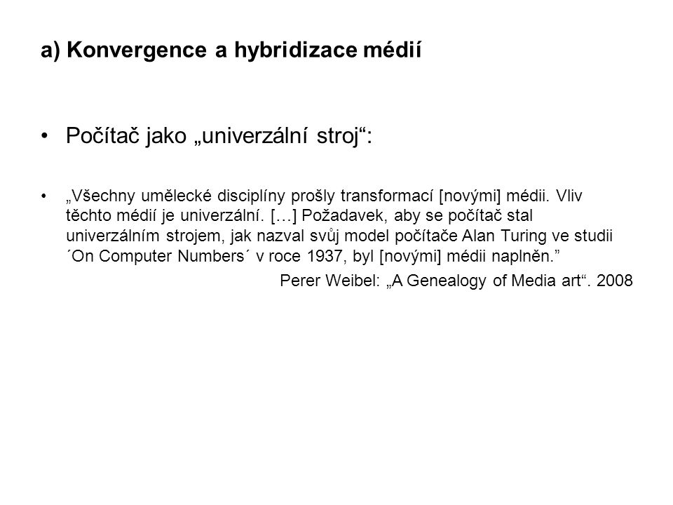 """a) Konvergence a hybridizace médií Počítač jako """"univerzální stroj"""": """"Všechny umělecké disciplíny prošly transformací [novými] médii. Vliv těchto médi"""