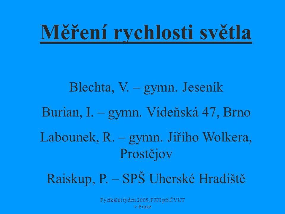 Fyzikální týden 2005, FJFI při ČVUT v Praze Měření rychlosti světla Blechta, V. – gymn. Jeseník Burian, I. – gymn. Vídeňská 47, Brno Labounek, R. – gy