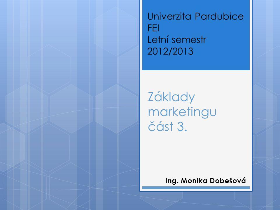 Základy marketingu část 3. Ing. Monika Dobešová Univerzita Pardubice FEI Letní semestr 2012/2013