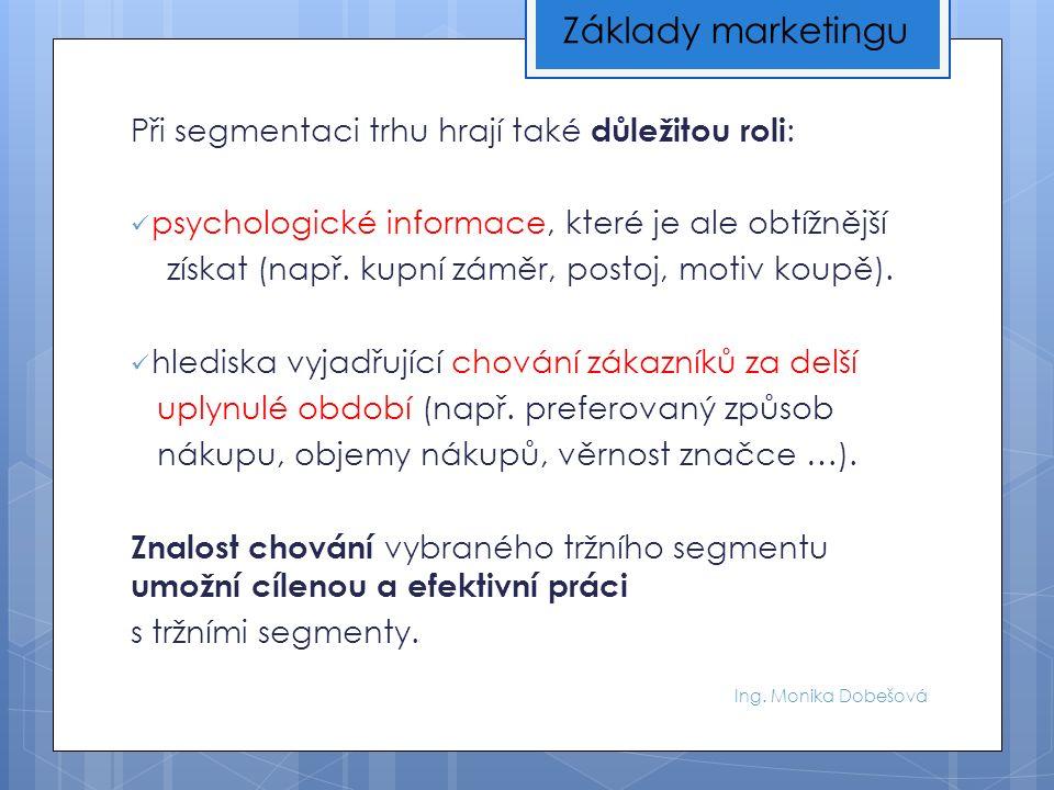 Ing. Monika Dobešová Při segmentaci trhu hrají také důležitou roli : psychologické informace, které je ale obtížnější získat (např. kupní záměr, posto
