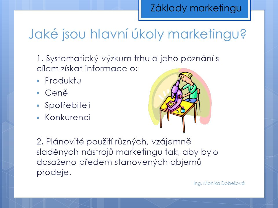 Jaké jsou hlavní úkoly marketingu? 1. Systematický výzkum trhu a jeho poznání s cílem získat informace o:  Produktu  Ceně  Spotřebiteli  Konkurenc
