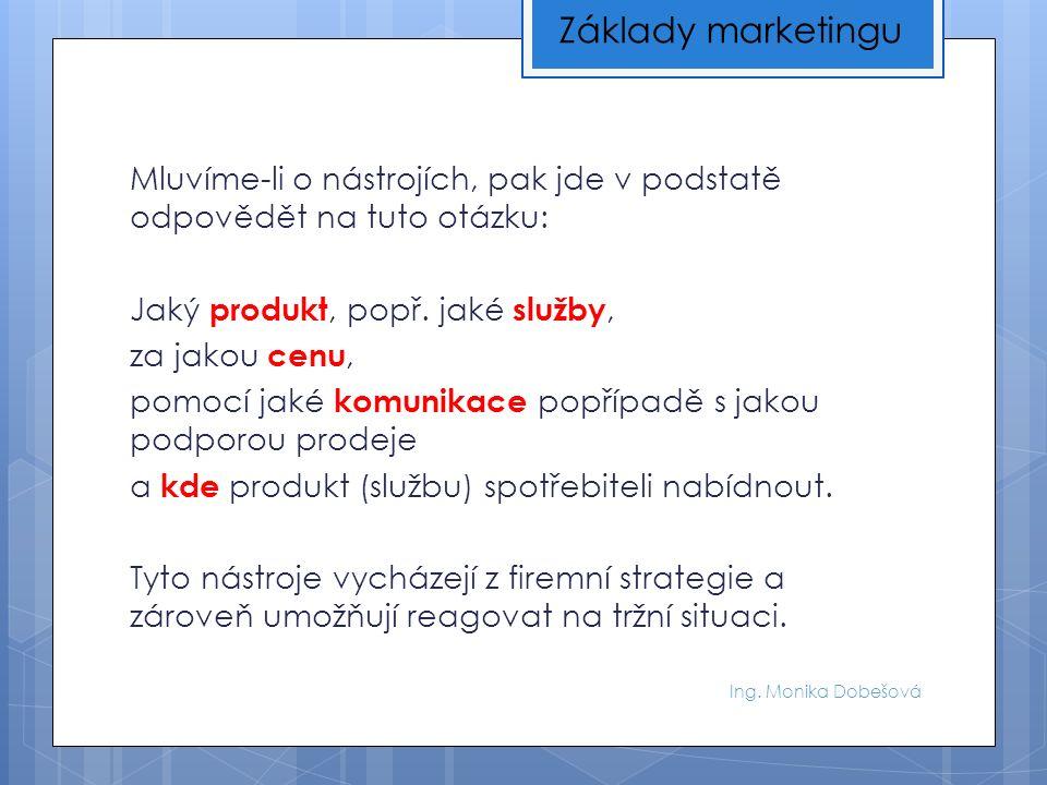 Ing. Monika Dobešová Mluvíme-li o nástrojích, pak jde v podstatě odpovědět na tuto otázku: Jaký produkt, popř. jaké služby, za jakou cenu, pomocí jaké