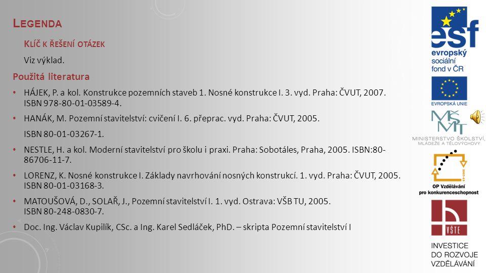 L EGENDA S TUDIJNÍ MATERIÁLY Základní literatura: HÁJEK, P. a kol. Konstrukce pozemních staveb 1. Nosné konstrukce I. 3. vyd. Praha: ČVUT, 2007. ISBN