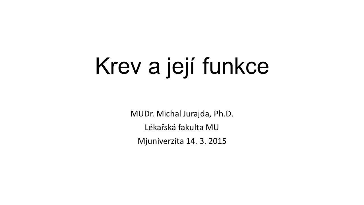 Krev a její funkce MUDr. Michal Jurajda, Ph.D. Lékařská fakulta MU Mjuniverzita 14. 3. 2015