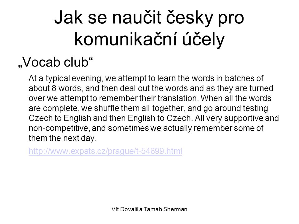 """Vít Dovalil a Tamah Sherman Jak se naučit česky pro komunikační účely """"Vocab club At a typical evening, we attempt to learn the words in batches of about 8 words, and then deal out the words and as they are turned over we attempt to remember their translation."""