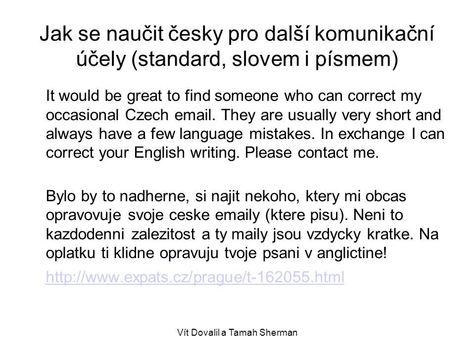 Vít Dovalil a Tamah Sherman Jak se naučit česky pro další komunikační účely (standard, slovem i písmem) It would be great to find someone who can correct my occasional Czech email.
