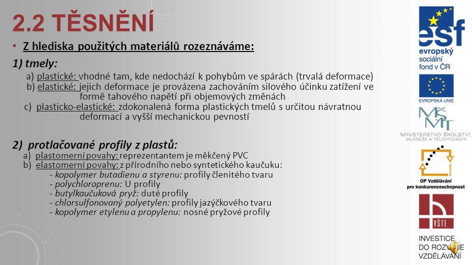 2.2 TĚSNĚNÍ Z hlediska použitých materiálů rozeznáváme: 1) tmely: a) plastické: vhodné tam, kde nedochází k pohybům ve spárách (trvalá deformace) b) elastické: jejich deformace je provázena zachováním silového účinku zatížení ve formě tahového napětí při objemových změnách c) plasticko-elastické: zdokonalená forma plastických tmelů s určitou návratnou deformací a vyšší mechanickou pevností 2) protlačované profily z plastů: a) plastomerní povahy: reprezentantem je měkčený PVC b) elastomerní povahy: z přírodního nebo syntetického kaučuku: - kopolymer butadienu a styrenu: profily členitého tvaru - polychloroprenu: U profily - butylkaučuková pryž: duté profily - chlorsulfonovaný polyetylen: profily jazýčkového tvaru - kopolymer etylenu a propylenu: nosné pryžové profily