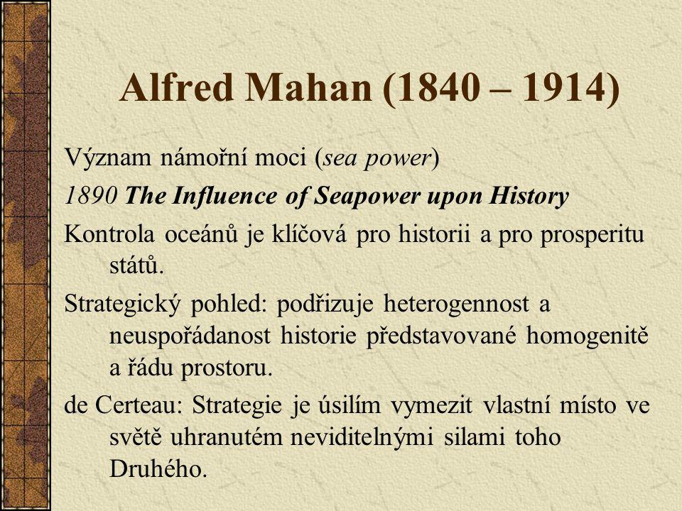 Alfred Mahan (1840 – 1914) Význam námořní moci (sea power) 1890 The Influence of Seapower upon History Kontrola oceánů je klíčová pro historii a pro p