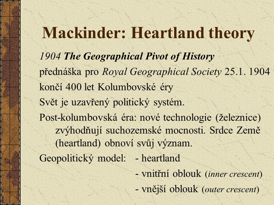 Mackinder: Heartland theory 1904 The Geographical Pivot of History přednáška pro Royal Geographical Society 25.1.