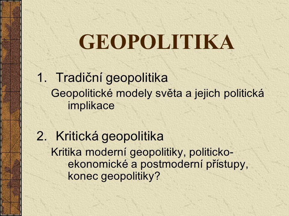 GEOPOLITIKA 1.Tradiční geopolitika Geopolitické modely světa a jejich politická implikace 2.Kritická geopolitika Kritika moderní geopolitiky, politick