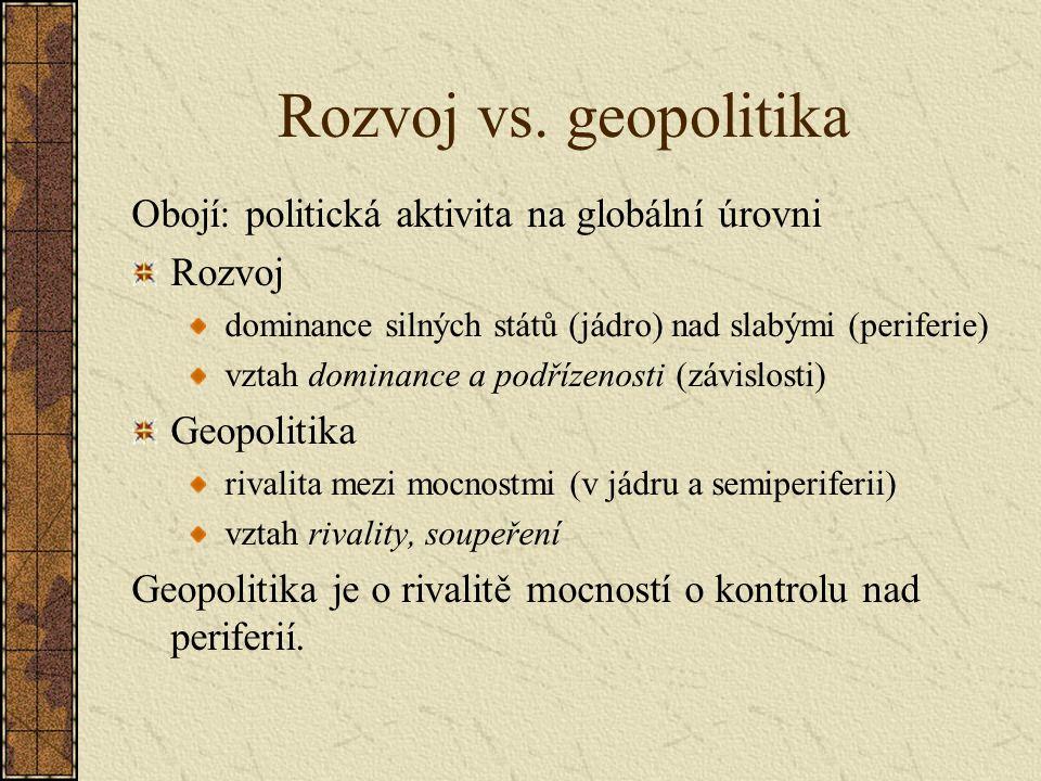 Rozvoj vs. geopolitika Obojí: politická aktivita na globální úrovni Rozvoj dominance silných států (jádro) nad slabými (periferie) vztah dominance a p
