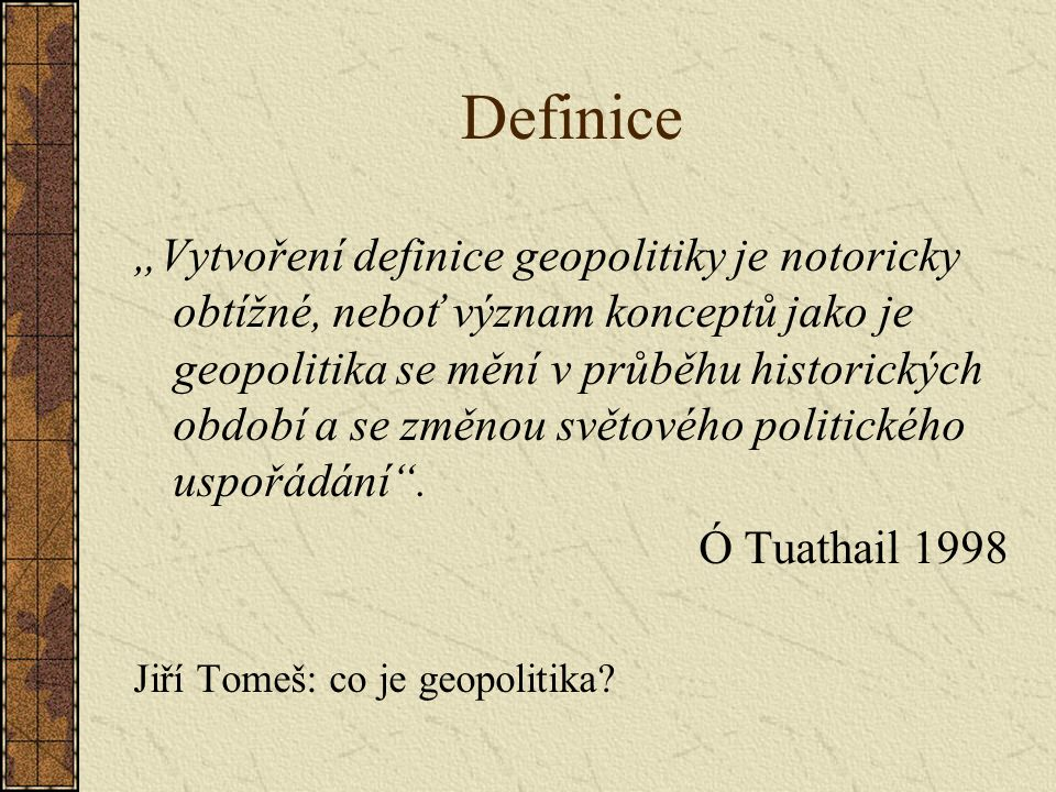 """Definice """"Vytvoření definice geopolitiky je notoricky obtížné, neboť význam konceptů jako je geopolitika se mění v průběhu historických období a se zm"""