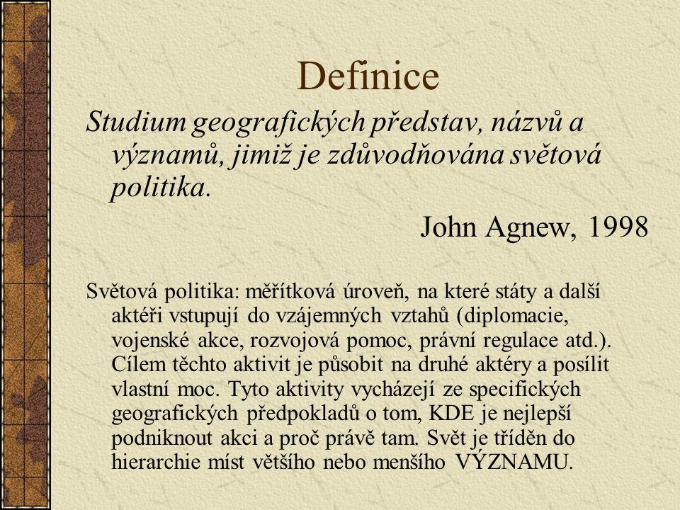 Definice Studium geografických představ, názvů a významů, jimiž je zdůvodňována světová politika. John Agnew, 1998 Světová politika: měřítková úroveň,