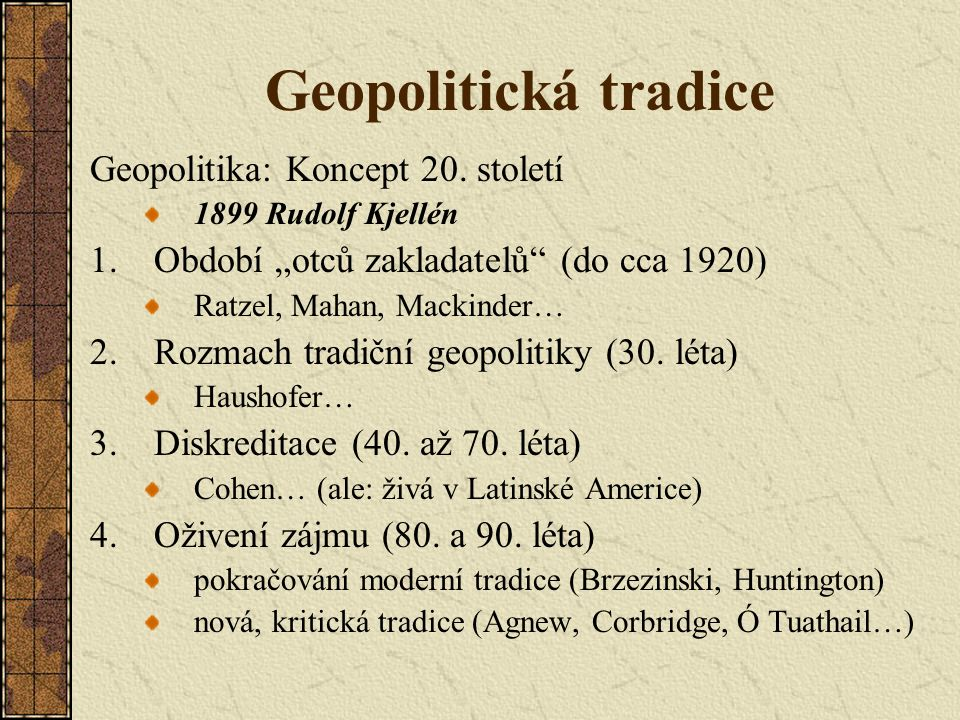 """Geopolitická tradice (Tradiční) Geopolitika: specifická forma psaní (a uvažování) o prostoru (space), státech a vztazích mezi nimi zdůrazňuje strategický význam určitých míst Geopolitická tradice: vychází z prací """"otců zakladatelů (konec 19."""