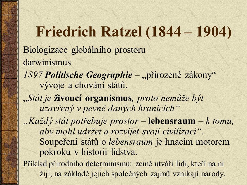 """Friedrich Ratzel (1844 – 1904) Biologizace globálního prostoru darwinismus 1897 Politische Geographie – """"přirozené zákony"""" vývoje a chování států. """"St"""