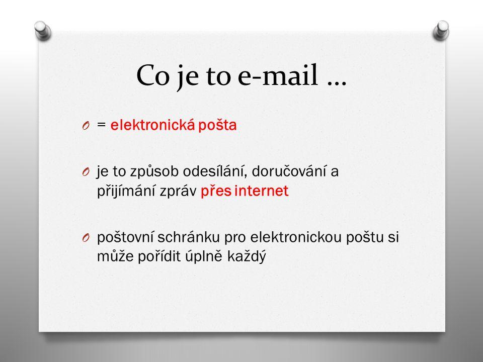 Co je to e-mail … O = elektronická pošta O je to způsob odesílání, doručování a přijímání zpráv přes internet O poštovní schránku pro elektronickou poštu si může pořídit úplně každý