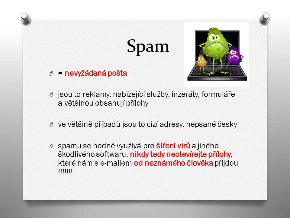Spam O = nevyžádaná pošta O jsou to reklamy, nabízející služby, inzeráty, formuláře a většinou obsahují přílohy O ve většině případů jsou to cizí adresy, nepsané česky O spamu se hodně využívá pro šíření virů a jiného škodlivého softwaru, nikdy tedy neotevírejte přílohy, které nám s e-mailem od neznámého člověka přijdou !!!!!!!