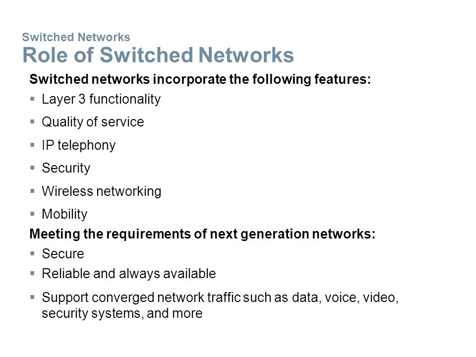 Switched Networks Role of Switched Networks Switched networks incorporate the following features:  Layer 3 functionality  Quality of service  IP telephony  Security  Wireless networking  Mobility Meeting the requirements of next generation networks:  Secure  Reliable and always available  Support converged network traffic such as data, voice, video, security systems, and more