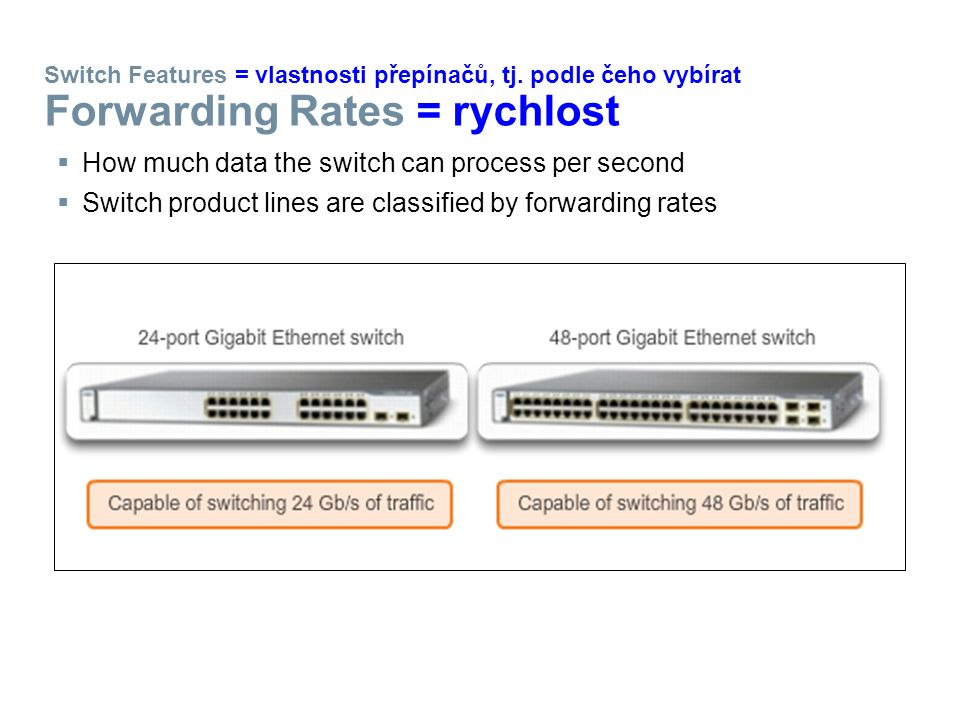 Switch Features = vlastnosti přepínačů, tj. podle čeho vybírat Forwarding Rates = rychlost  How much data the switch can process per second  Switch