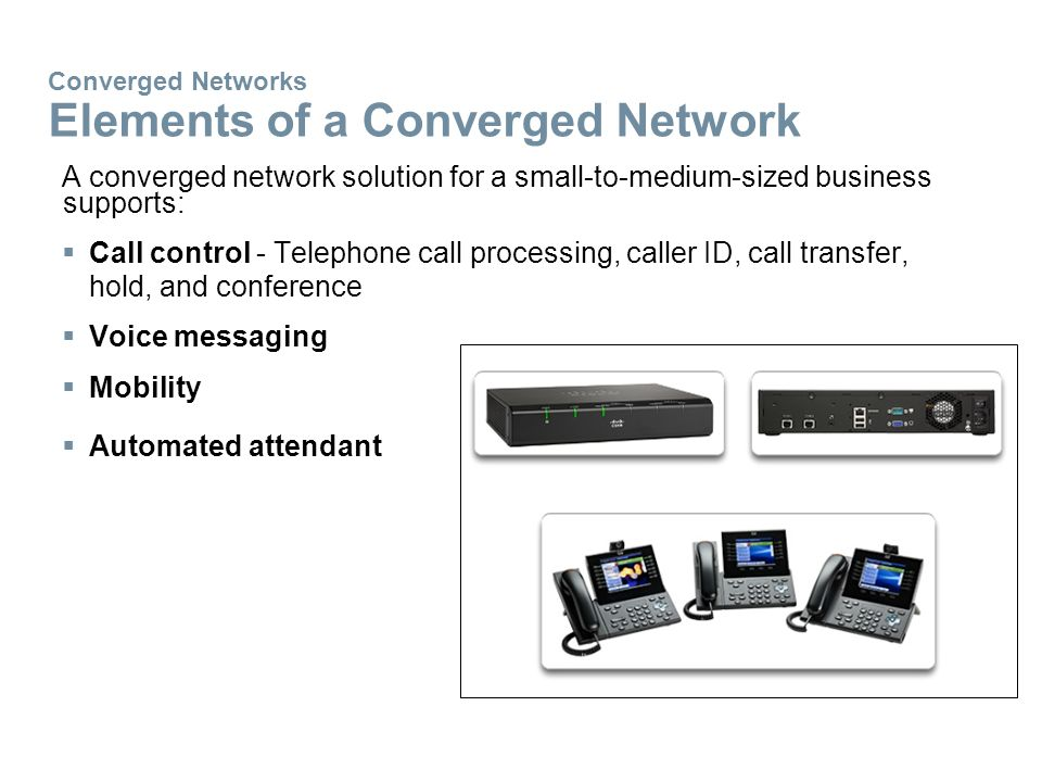 Converged Networks Elements of a Converged Network A converged network solution for a small-to-medium-sized business supports:  Call control - Telephone call processing, caller ID, call transfer, hold, and conference  Voice messaging  Mobility  Automated attendant