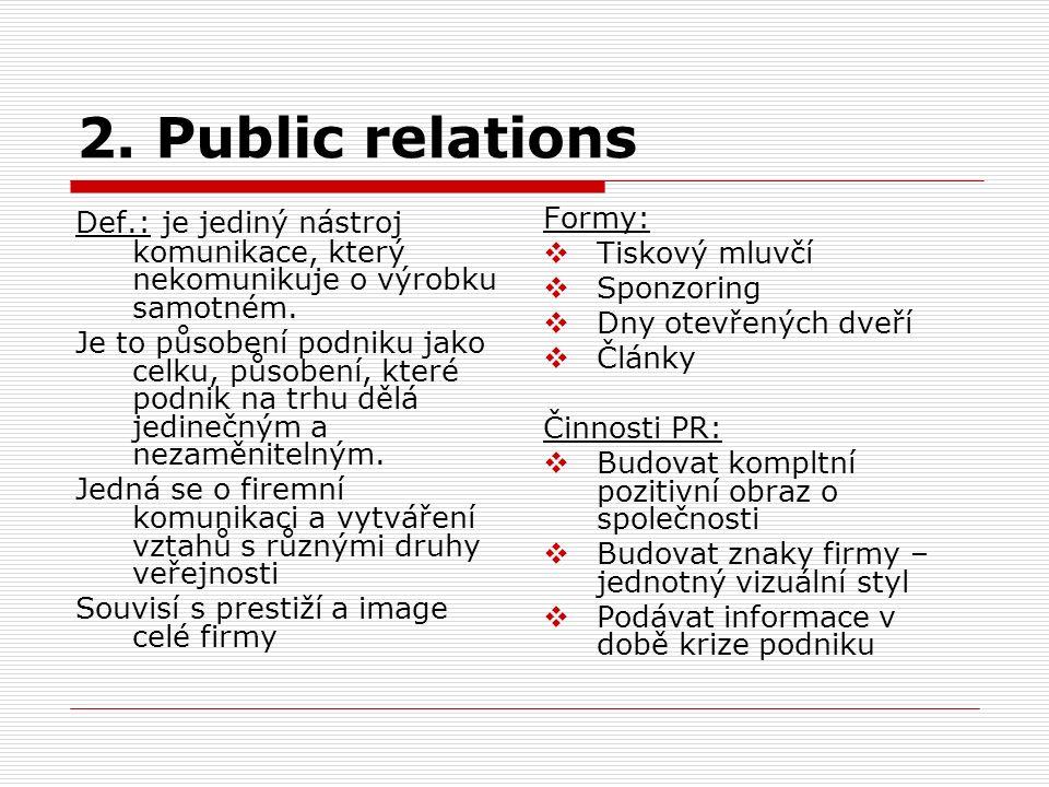 2. Public relations Def.: je jediný nástroj komunikace, který nekomunikuje o výrobku samotném. Je to působení podniku jako celku, působení, které podn