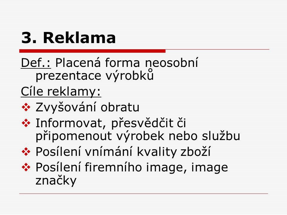 3. Reklama Def.: Placená forma neosobní prezentace výrobků Cíle reklamy:  Zvyšování obratu  Informovat, přesvědčit či připomenout výrobek nebo služb