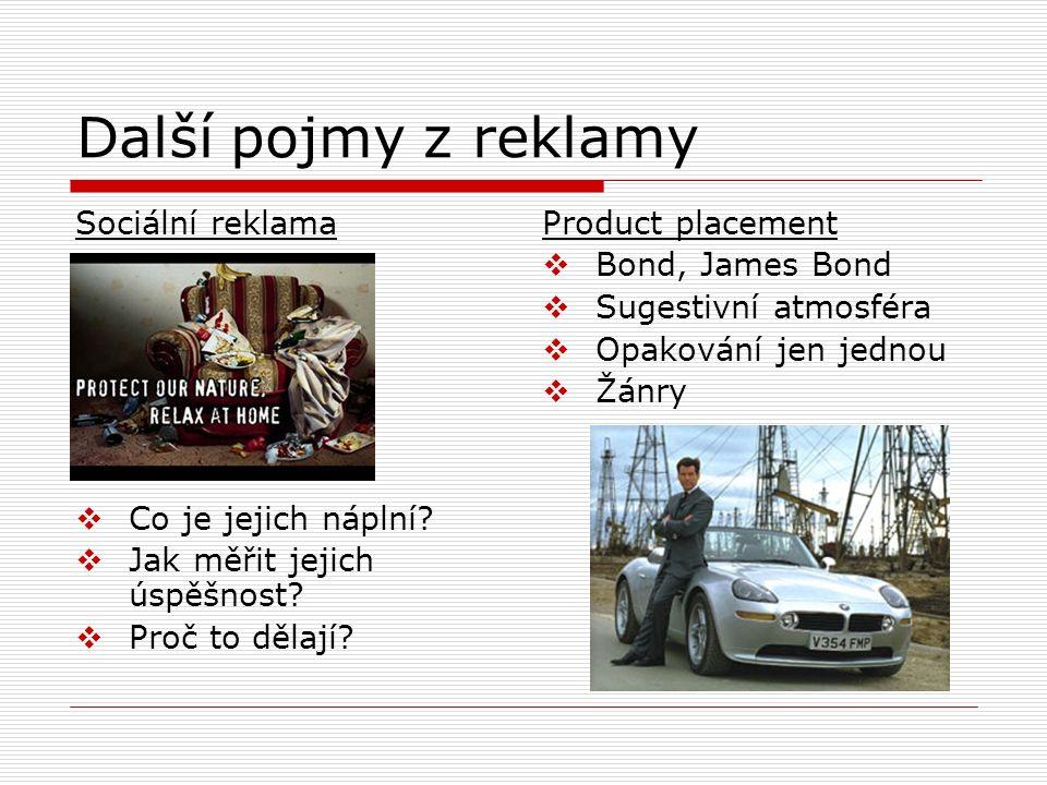 Další pojmy z reklamy Sociální reklama  Co je jejich náplní?  Jak měřit jejich úspěšnost?  Proč to dělají? Product placement  Bond, James Bond  S