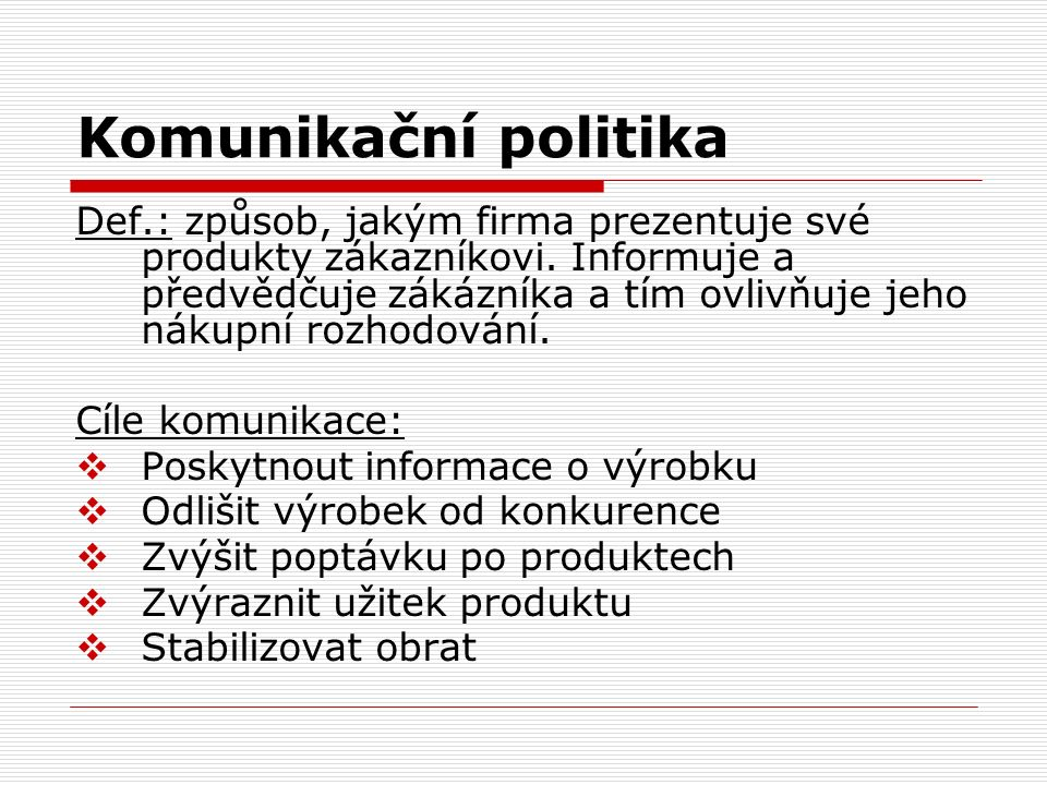 Komunikační politika Def.: způsob, jakým firma prezentuje své produkty zákazníkovi. Informuje a předvědčuje zákázníka a tím ovlivňuje jeho nákupní roz
