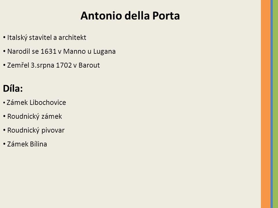 Antonio della Porta Italský stavitel a architekt Narodil se 1631 v Manno u Lugana Zemřel 3.srpna 1702 v Barout Díla: Zámek Libochovice Roudnický zámek