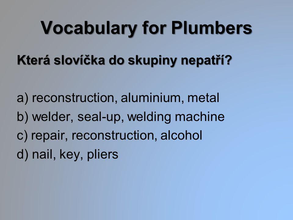Vocabulary for Plumbers Která slovíčka do skupiny nepatří? a) reconstruction, aluminium, metal b) welder, seal-up, welding machine c) repair, reconstr