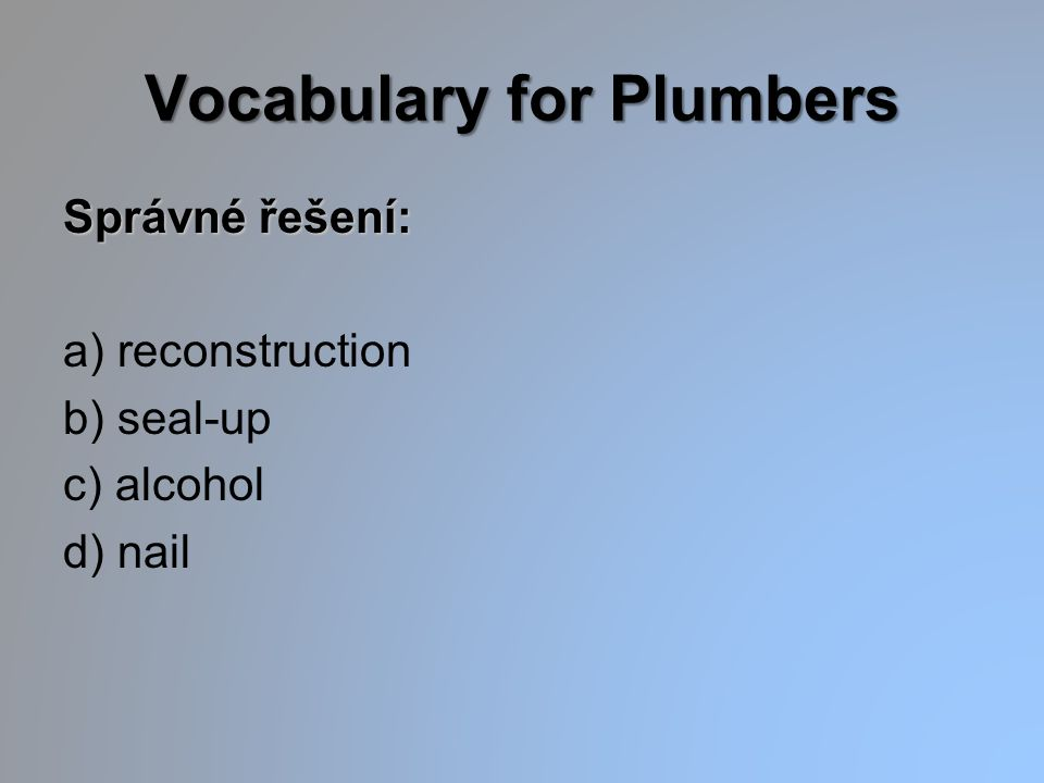 Vocabulary for Plumbers Správné řešení: a) reconstruction b) seal-up c) alcohol d) nail