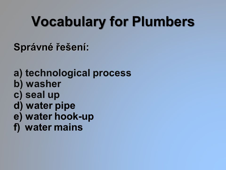 Vocabulary for Plumbers Správné řešení: a) technological process b) washer c) seal up d) water pipe e) water hook-up f) water mains