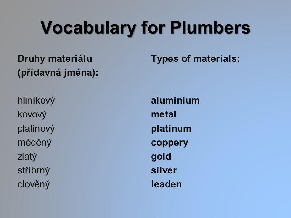 Vocabulary for Plumbers Druhy materiálu (přídavná jména): hliníkový kovový platinový měděný zlatý stříbrný olověný Types of materials: aluminium metal platinum coppery gold silver leaden