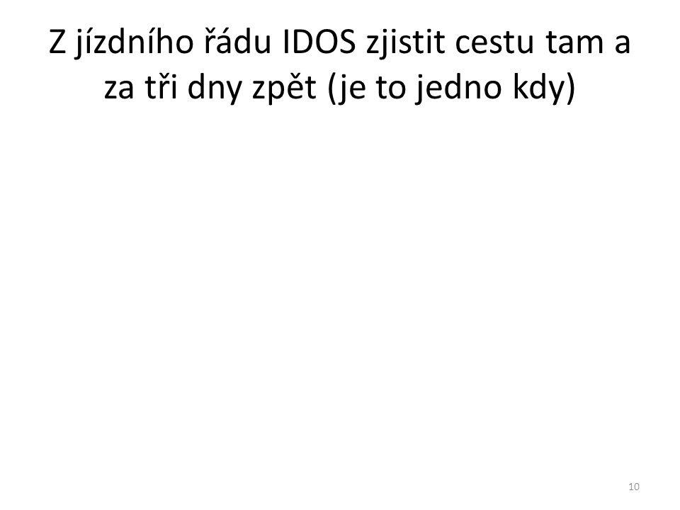 Z jízdního řádu IDOS zjistit cestu tam a za tři dny zpět (je to jedno kdy) 10
