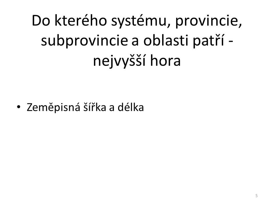 Do kterého systému, provincie, subprovincie a oblasti patří - nejvyšší hora Zeměpisná šířka a délka 5
