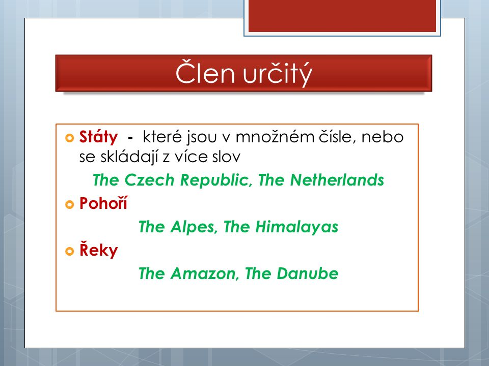  Státy - které jsou v množném čísle, nebo se skládají z více slov The Czech Republic, The Netherlands  Pohoří The Alpes, The Himalayas  Řeky The Amazon, The Danube Člen určitý