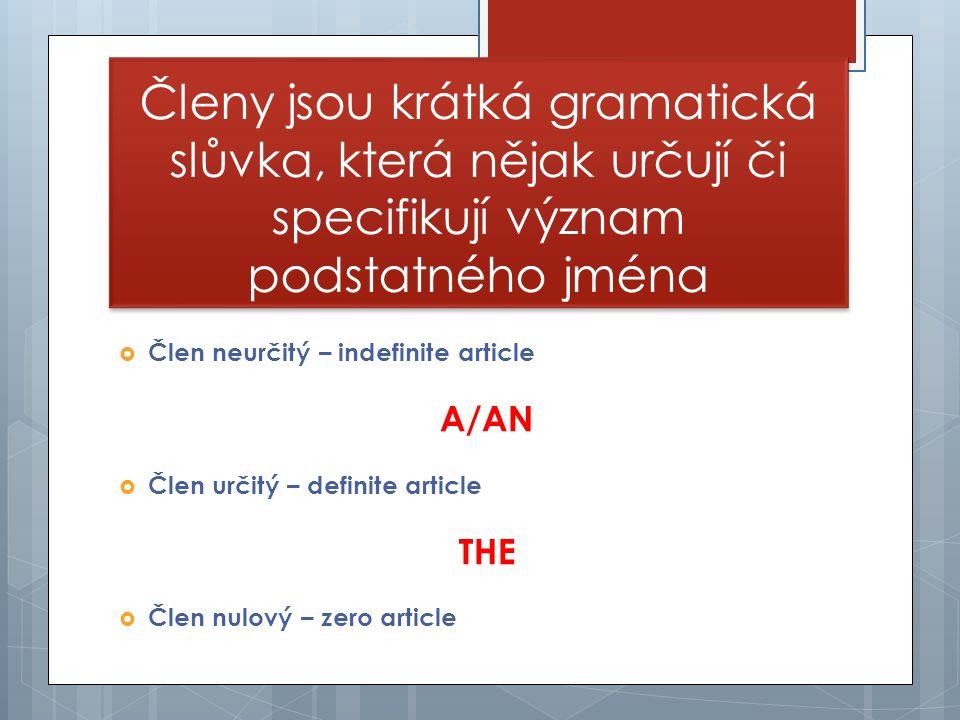 Členy jsou krátká gramatická slůvka, která nějak určují či specifikují význam podstatného jména  Člen neurčitý – indefinite article A/AN  Člen určitý – definite article THE  Člen nulový – zero article