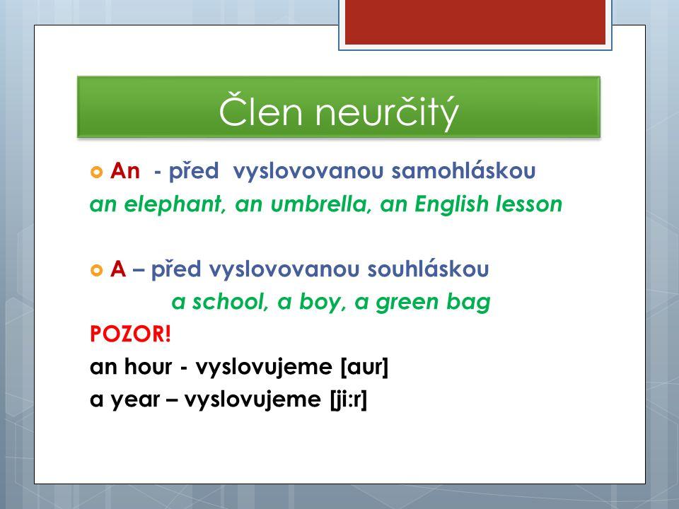Člen neurčitý  An - před vyslovovanou samohláskou an elephant, an umbrella, an English lesson  A – před vyslovovanou souhláskou a school, a boy, a green bag POZOR.