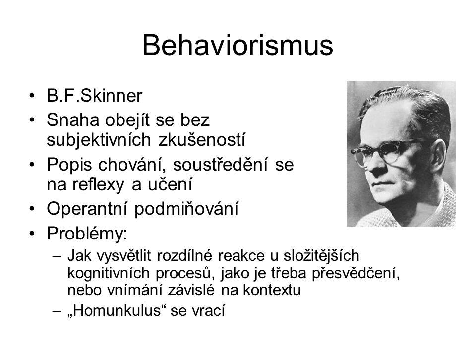 """Behaviorismus B.F.Skinner Snaha obejít se bez subjektivních zkušeností Popis chování, soustředění se na reflexy a učení Operantní podmiňování Problémy: –Jak vysvětlit rozdílné reakce u složitějších kognitivních procesů, jako je třeba přesvědčení, nebo vnímání závislé na kontextu –""""Homunkulus se vrací"""