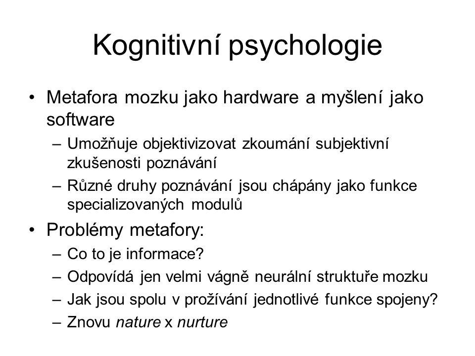 Kognitivní psychologie Metafora mozku jako hardware a myšlení jako software –Umožňuje objektivizovat zkoumání subjektivní zkušenosti poznávání –Různé druhy poznávání jsou chápány jako funkce specializovaných modulů Problémy metafory: –Co to je informace.