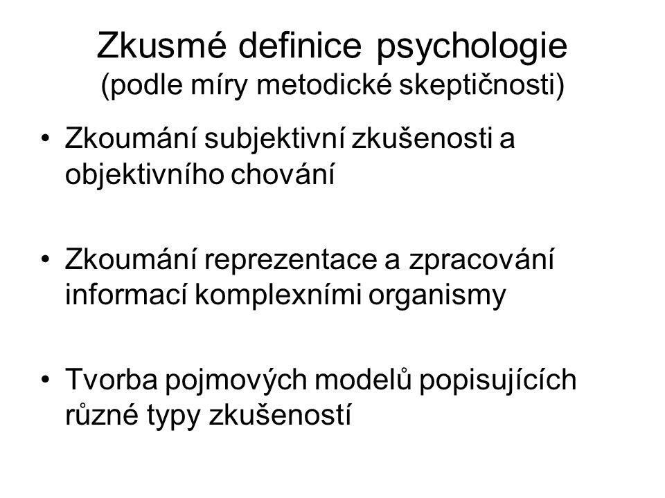 Zkusmé definice psychologie (podle míry metodické skeptičnosti) Zkoumání subjektivní zkušenosti a objektivního chování Zkoumání reprezentace a zpracování informací komplexními organismy Tvorba pojmových modelů popisujících různé typy zkušeností
