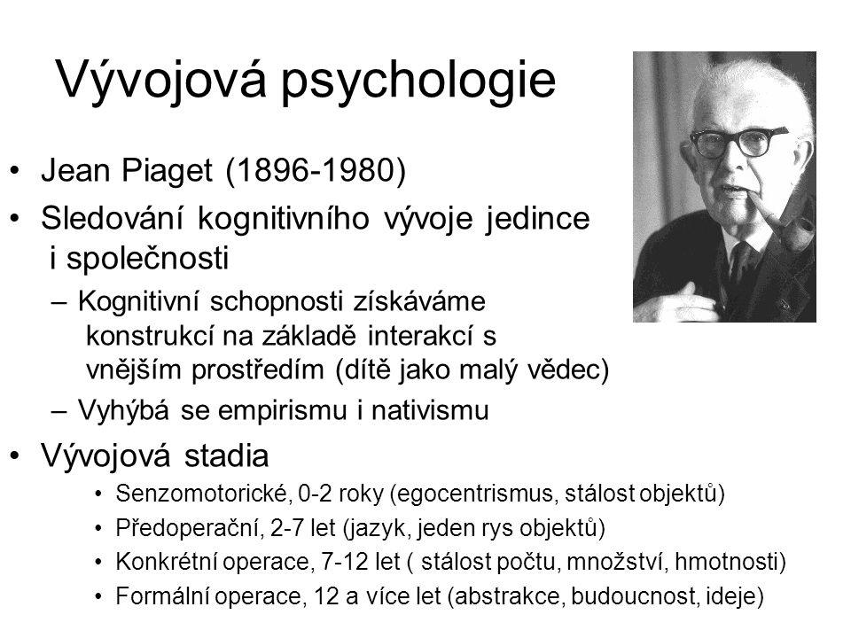 Vývojová psychologie Jean Piaget (1896-1980) Sledování kognitivního vývoje jedince i společnosti –Kognitivní schopnosti získáváme konstrukcí na základě interakcí s vnějším prostředím (dítě jako malý vědec) –Vyhýbá se empirismu i nativismu Vývojová stadia Senzomotorické, 0-2 roky (egocentrismus, stálost objektů) Předoperační, 2-7 let (jazyk, jeden rys objektů) Konkrétní operace, 7-12 let ( stálost počtu, množství, hmotnosti) Formální operace, 12 a více let (abstrakce, budoucnost, ideje)