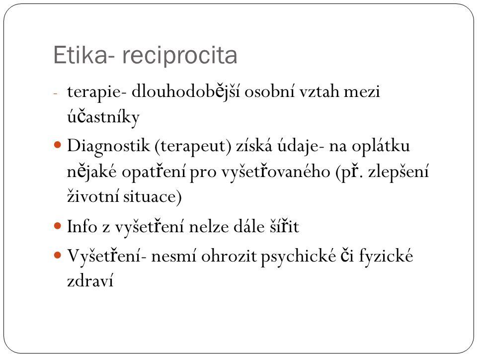 Etika- reciprocita - terapie- dlouhodob ě jší osobní vztah mezi ú č astníky Diagnostik (terapeut) získá údaje- na oplátku n ě jaké opat ř ení pro vyšet ř ovaného (p ř.
