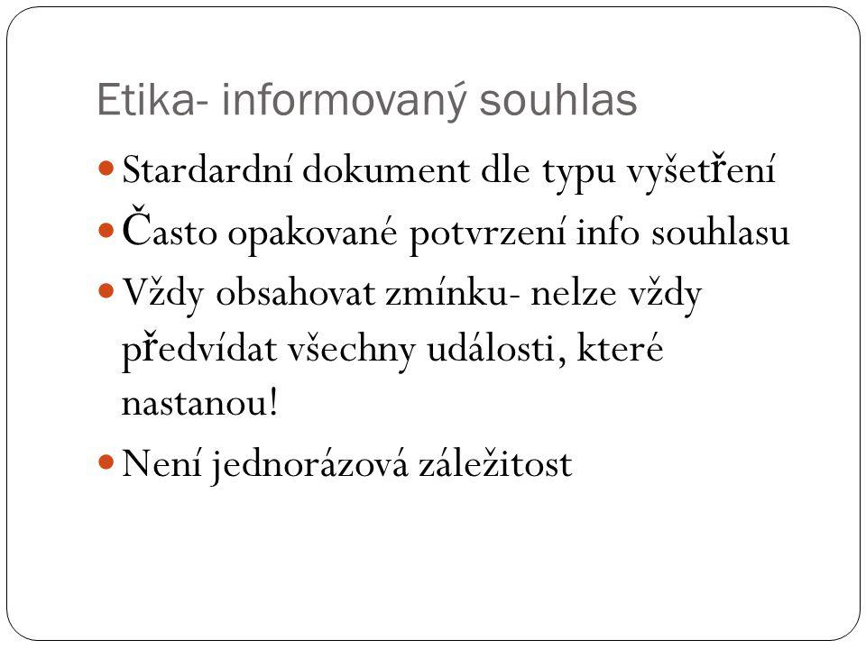 Etika- informovaný souhlas Stardardní dokument dle typu vyšet ř ení Č asto opakované potvrzení info souhlasu Vždy obsahovat zmínku- nelze vždy p ř edvídat všechny události, které nastanou.